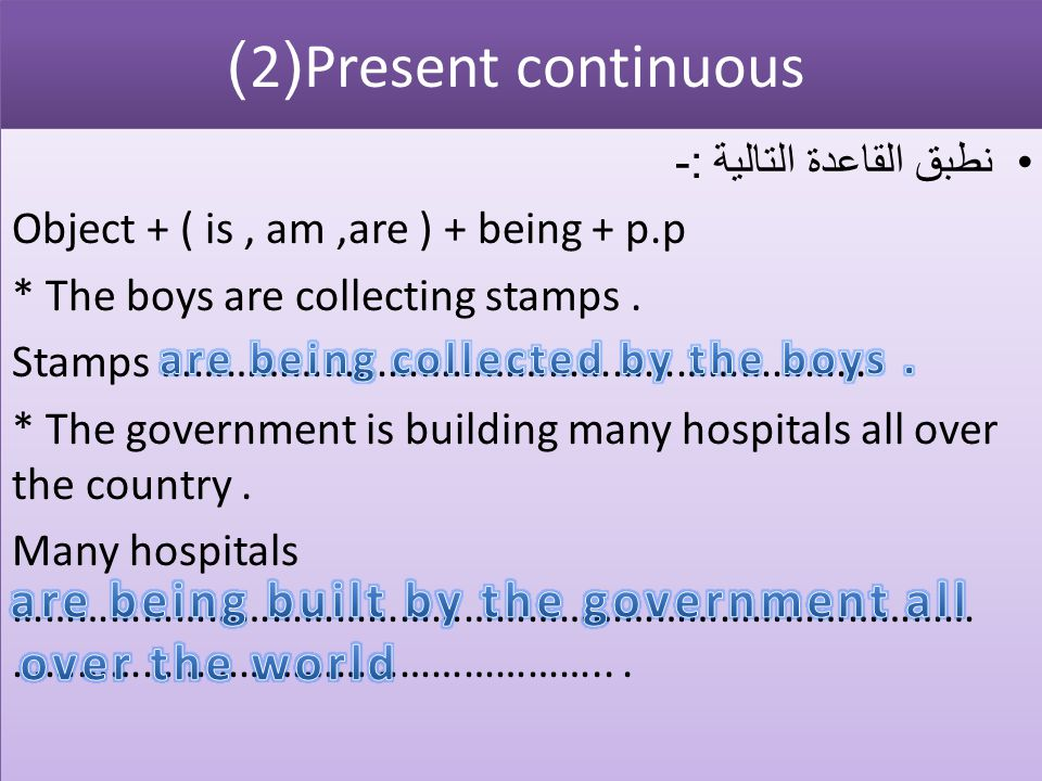 Present continuous (2) نطبق القاعدة التالية :- Object + ( is, am,are ) + being + p.p * The boys are collecting stamps.