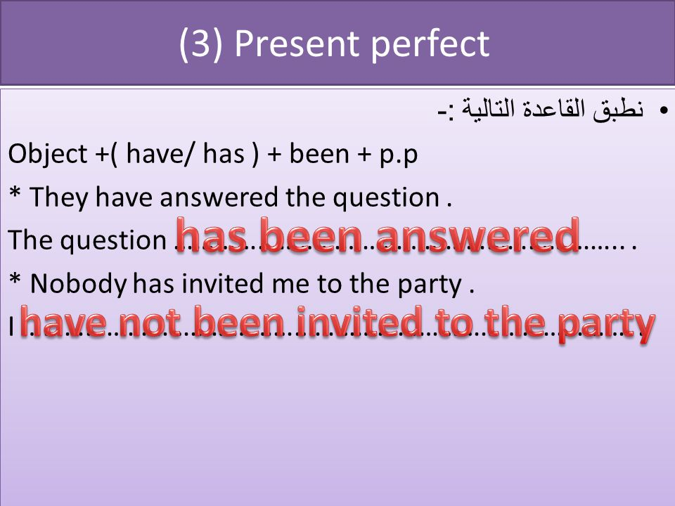 (3) Present perfect نطبق القاعدة التالية :- Object +( have/ has ) + been + p.p * They have answered the question.