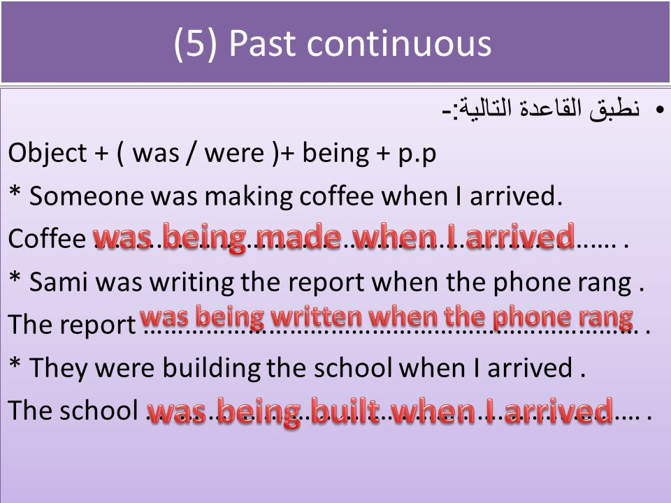 (5) Past continuous نطبق القاعدة التالية :- Object + ( was / were )+ being + p.p * Someone was making coffee when I arrived.