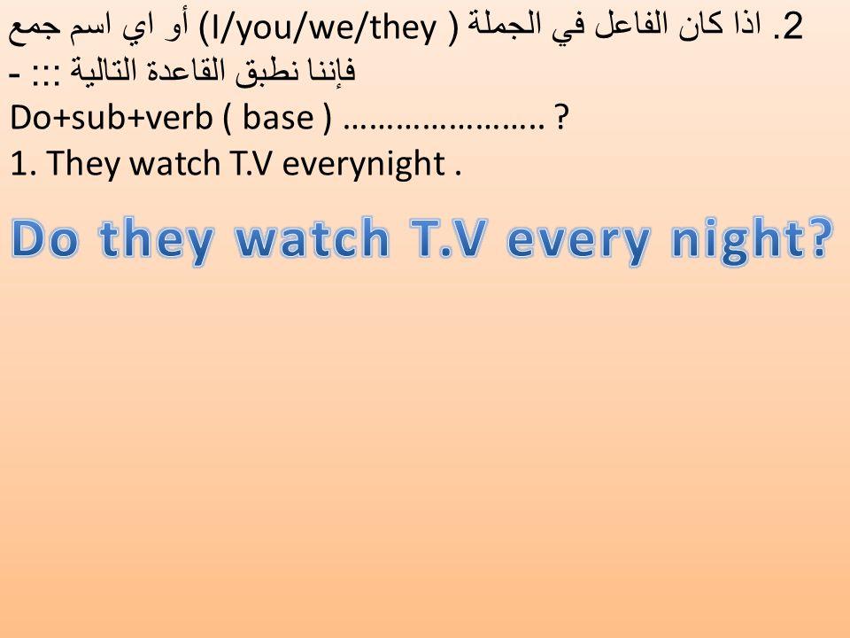 2. اذا كان الفاعل في الجملة ( I/you/we/they) أو اي اسم جمع فإننا نطبق القاعدة التالية ::: - Do+sub+verb ( base ) ………………….. ? 1. They watch T.V everyni