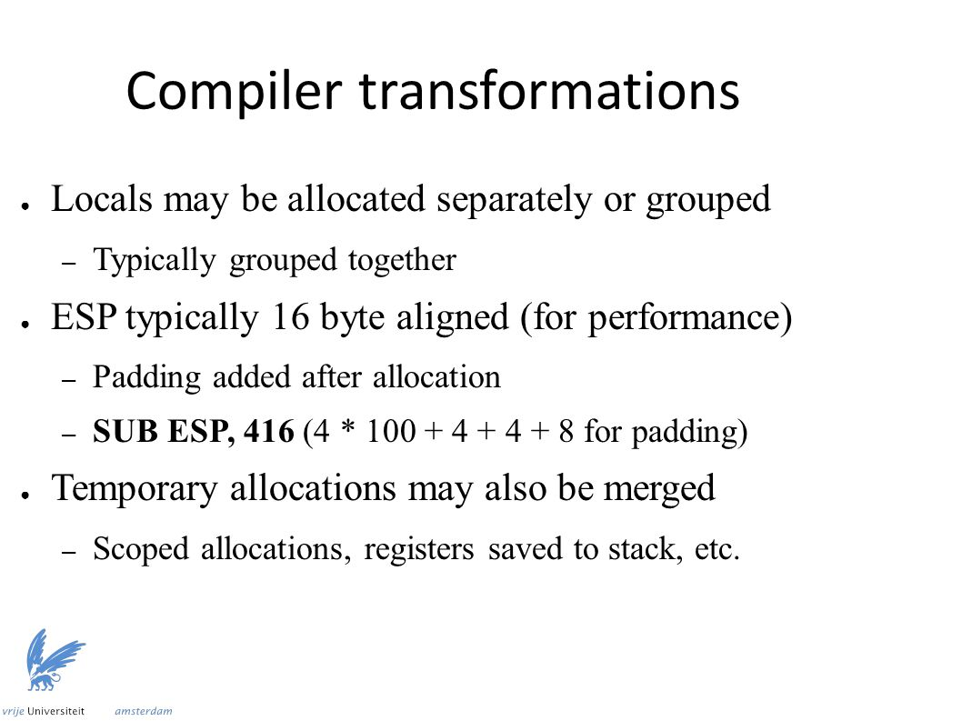 Compiler transformations ● Locals may be allocated separately or grouped – Typically grouped together ● ESP typically 16 byte aligned (for performance) – Padding added after allocation – SUB ESP, 416 (4 * 100 + 4 + 4 + 8 for padding) ● Temporary allocations may also be merged – Scoped allocations, registers saved to stack, etc.