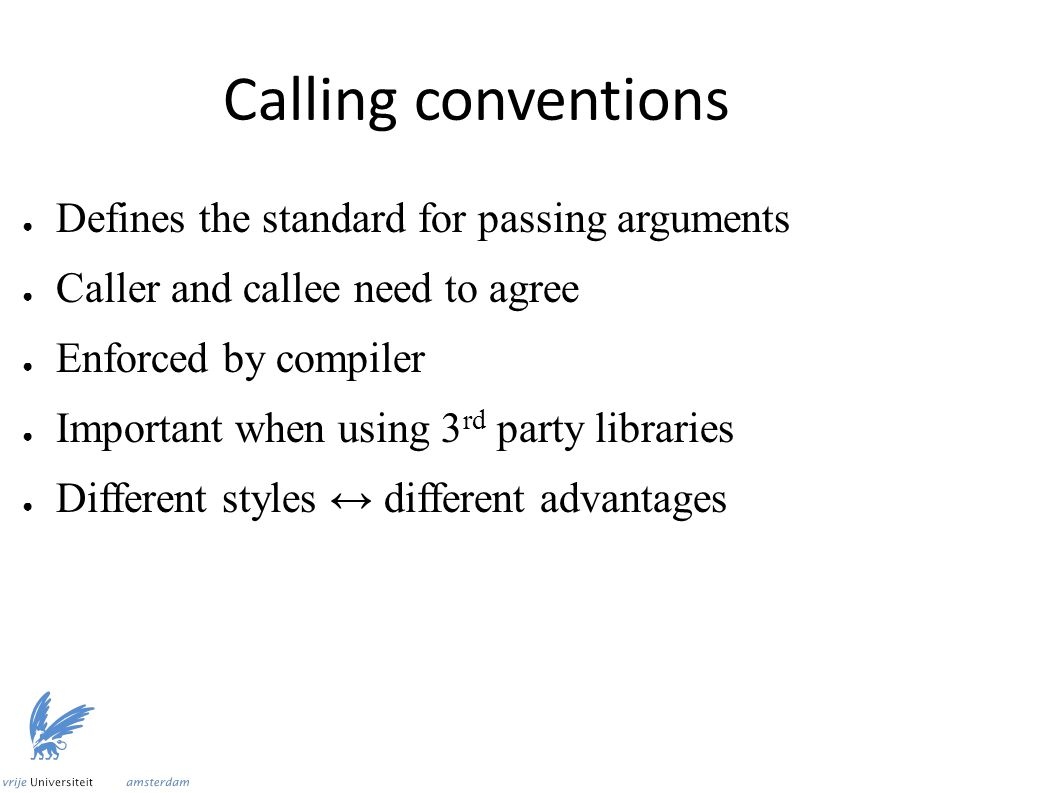 Calling conventions ● Defines the standard for passing arguments ● Caller and callee need to agree ● Enforced by compiler ● Important when using 3 rd party libraries ● Different styles ↔ different advantages