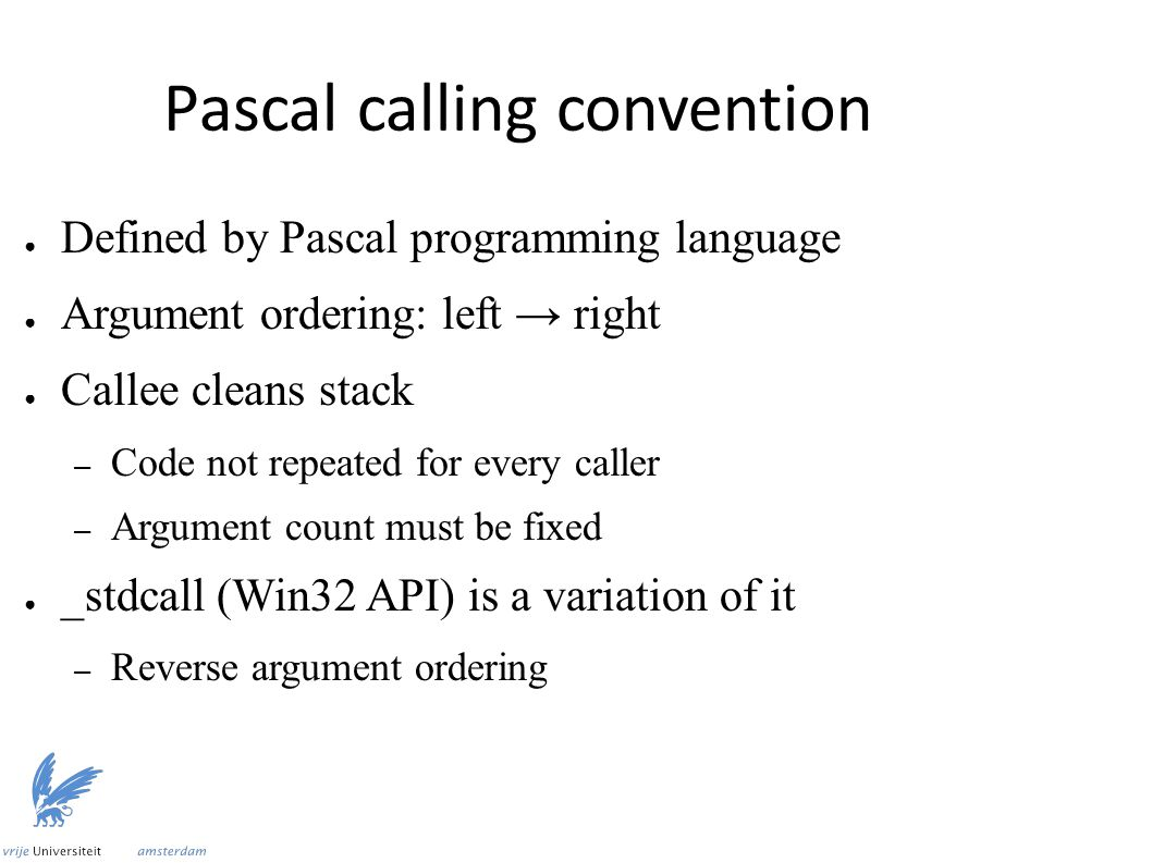 Pascal calling convention ● Defined by Pascal programming language ● Argument ordering: left → right ● Callee cleans stack – Code not repeated for every caller – Argument count must be fixed ● _stdcall (Win32 API) is a variation of it – Reverse argument ordering