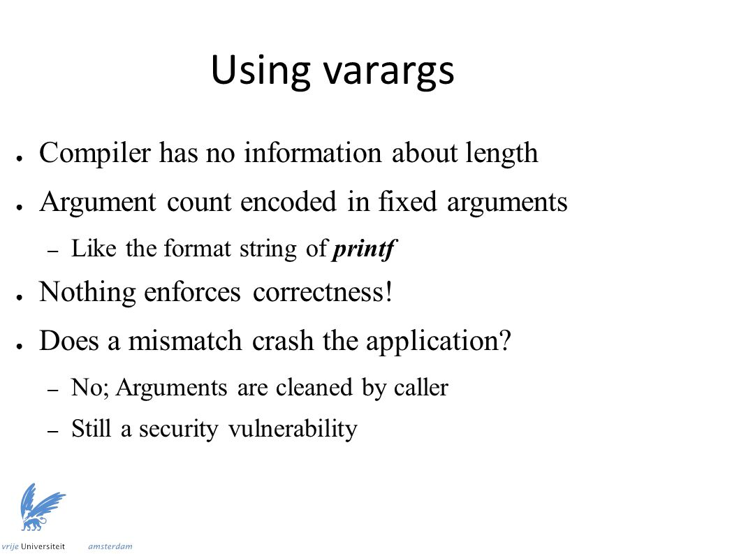 Using varargs ● Compiler has no information about length ● Argument count encoded in fixed arguments – Like the format string of printf ● Nothing enforces correctness.