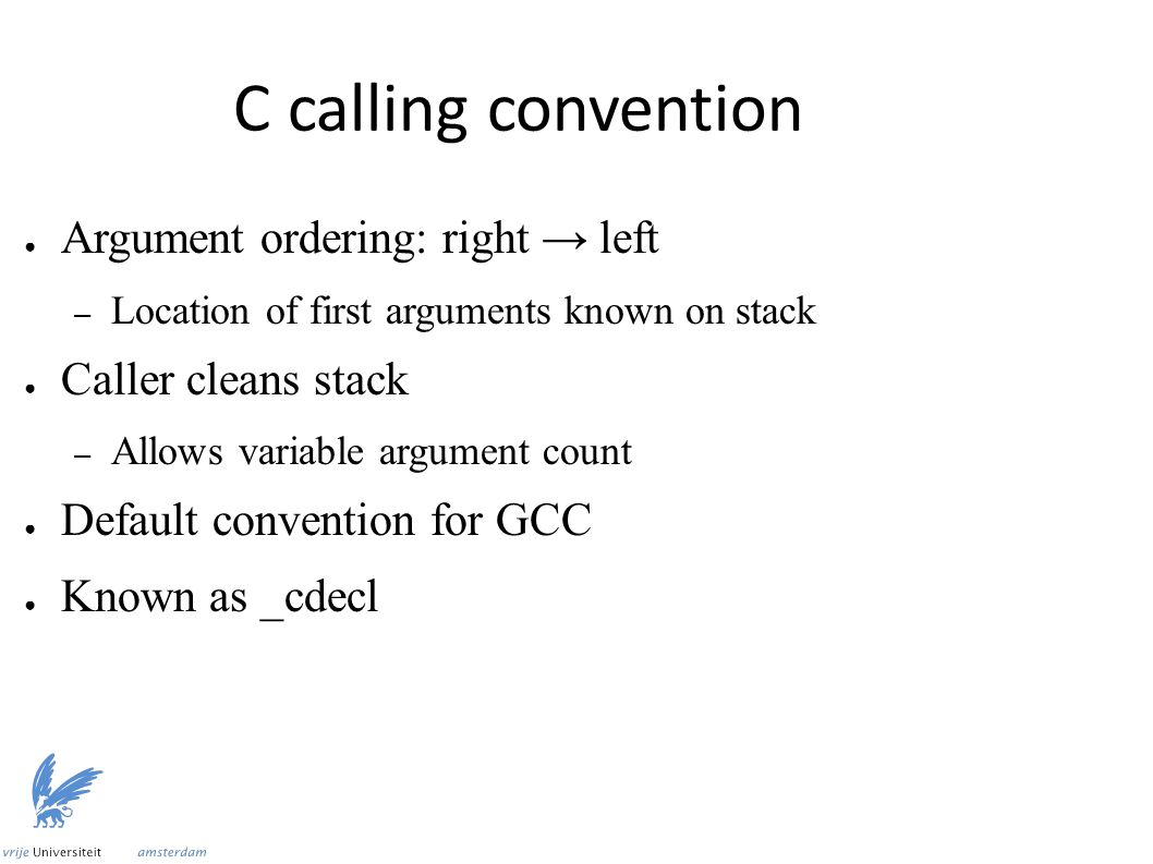 C calling convention ● Argument ordering: right → left – Location of first arguments known on stack ● Caller cleans stack – Allows variable argument count ● Default convention for GCC ● Known as _cdecl