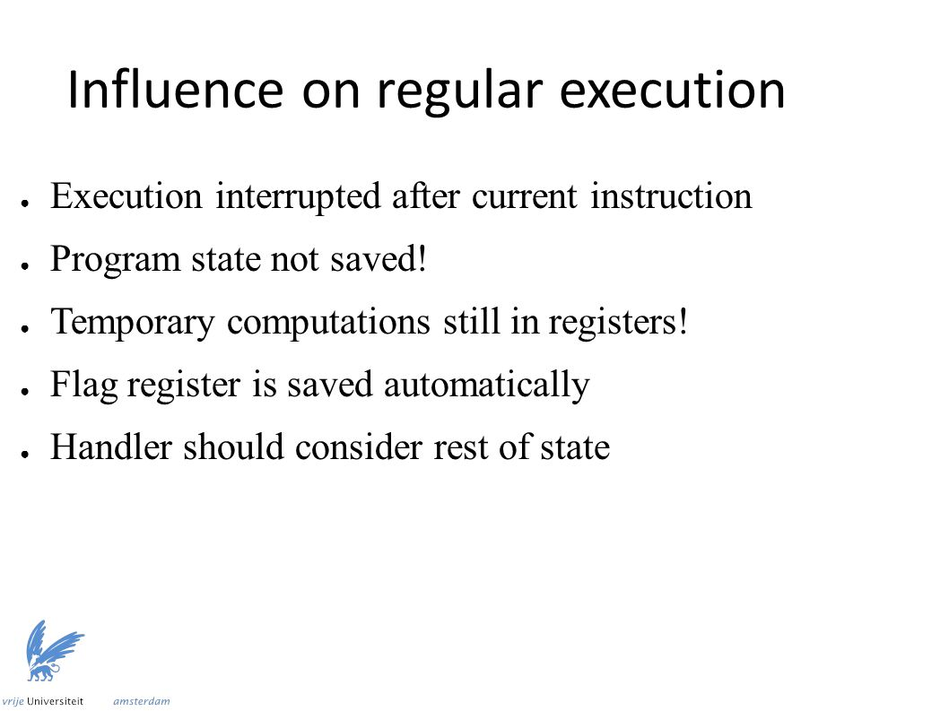 Influence on regular execution ● Execution interrupted after current instruction ● Program state not saved.