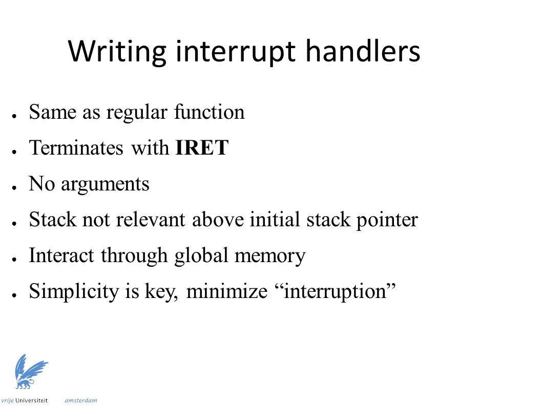 Writing interrupt handlers ● Same as regular function ● Terminates with IRET ● No arguments ● Stack not relevant above initial stack pointer ● Interac