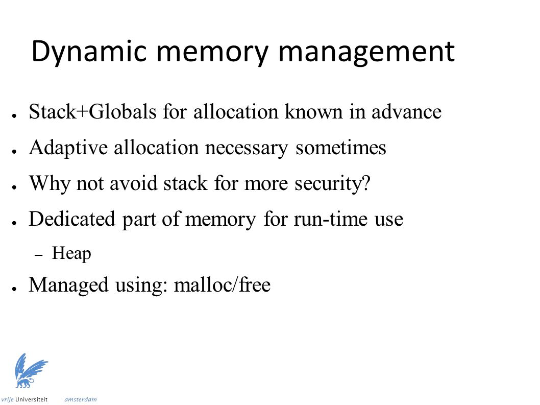 Dynamic memory management ● Stack+Globals for allocation known in advance ● Adaptive allocation necessary sometimes ● Why not avoid stack for more security.