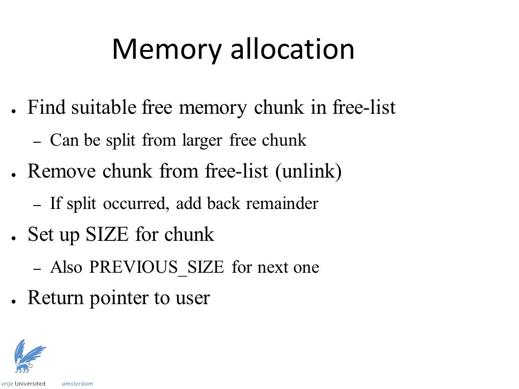 Memory allocation ● Find suitable free memory chunk in free-list – Can be split from larger free chunk ● Remove chunk from free-list (unlink) – If split occurred, add back remainder ● Set up SIZE for chunk – Also PREVIOUS_SIZE for next one ● Return pointer to user
