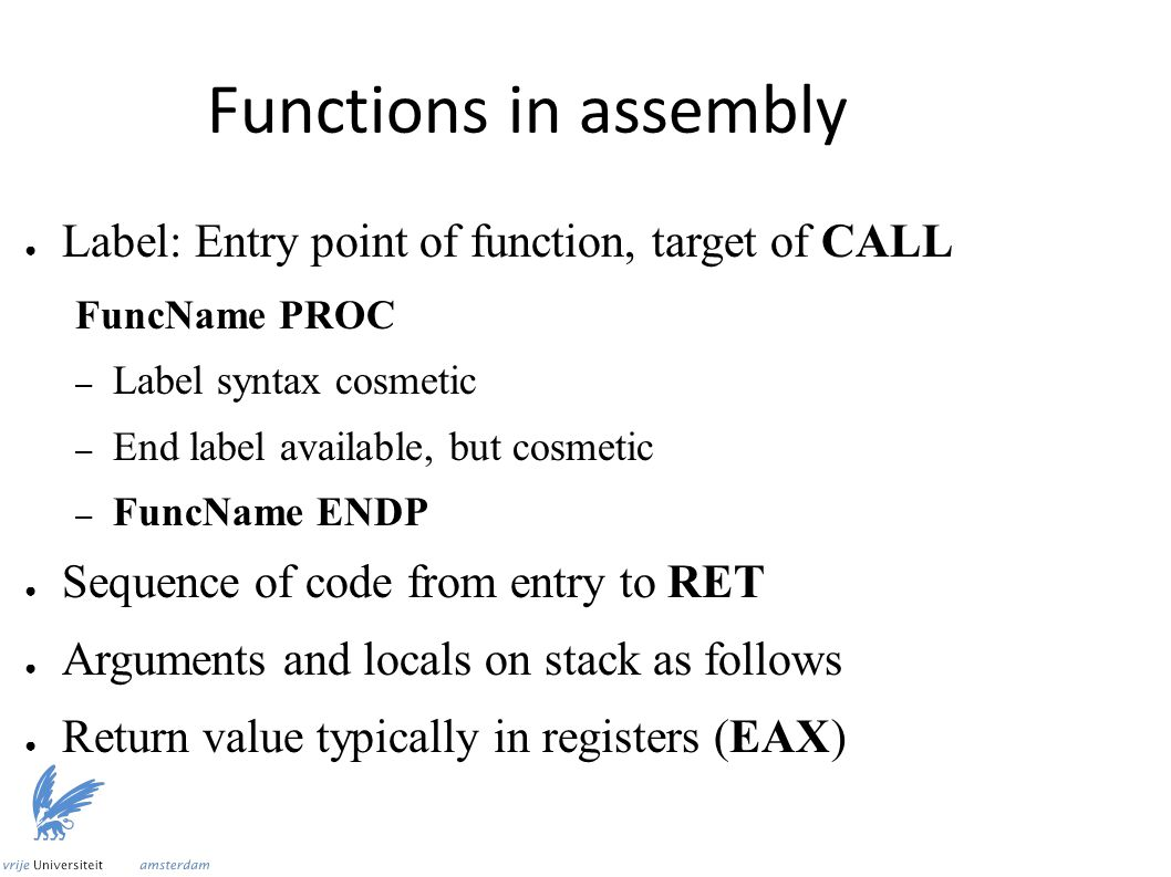 Functions in assembly ● Label: Entry point of function, target of CALL FuncName PROC – Label syntax cosmetic – End label available, but cosmetic – FuncName ENDP ● Sequence of code from entry to RET ● Arguments and locals on stack as follows ● Return value typically in registers (EAX)