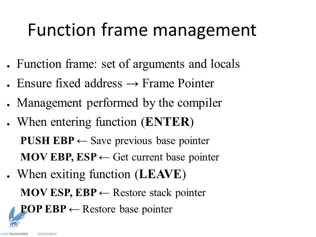 Function frame management ● Function frame: set of arguments and locals ● Ensure fixed address → Frame Pointer ● Management performed by the compiler ● When entering function (ENTER) PUSH EBP ← Save previous base pointer MOV EBP, ESP ← Get current base pointer ● When exiting function (LEAVE) MOV ESP, EBP ← Restore stack pointer POP EBP ← Restore base pointer