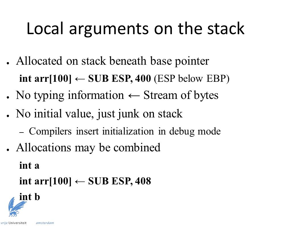 Local arguments on the stack ● Allocated on stack beneath base pointer int arr[100] ← SUB ESP, 400 (ESP below EBP) ● No typing information ← Stream of bytes ● No initial value, just junk on stack – Compilers insert initialization in debug mode ● Allocations may be combined int a int arr[100] ← SUB ESP, 408 int b