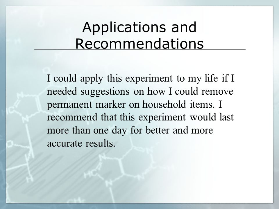 Applications and Recommendations I could apply this experiment to my life if I needed suggestions on how I could remove permanent marker on household