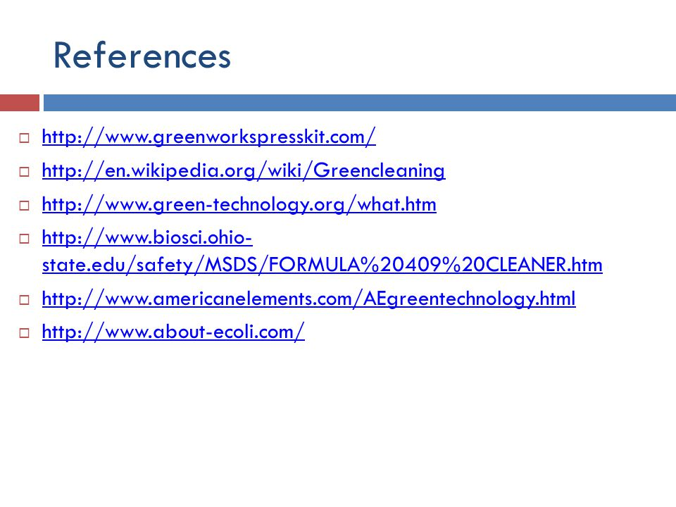References  http://www.greenworkspresskit.com/ http://www.greenworkspresskit.com/  http://en.wikipedia.org/wiki/Greencleaning http://en.wikipedia.org/wiki/Greencleaning  http://www.green-technology.org/what.htm http://www.green-technology.org/what.htm  http://www.biosci.ohio- state.edu/safety/MSDS/FORMULA%20409%20CLEANER.htm http://www.biosci.ohio- state.edu/safety/MSDS/FORMULA%20409%20CLEANER.htm  http://www.americanelements.com/AEgreentechnology.html http://www.americanelements.com/AEgreentechnology.html  http://www.about-ecoli.com/ http://www.about-ecoli.com/