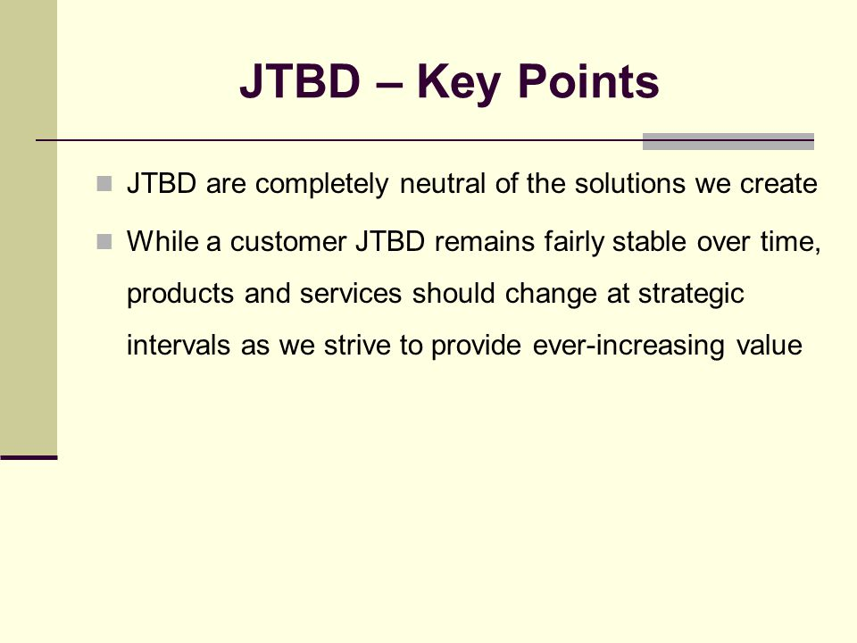 JTBD – Key Points JTBD are completely neutral of the solutions we create While a customer JTBD remains fairly stable over time, products and services should change at strategic intervals as we strive to provide ever-increasing value