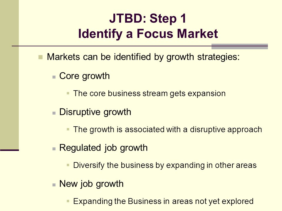 JTBD: Step 1 Identify a Focus Market Markets can be identified by growth strategies: Core growth  The core business stream gets expansion Disruptive