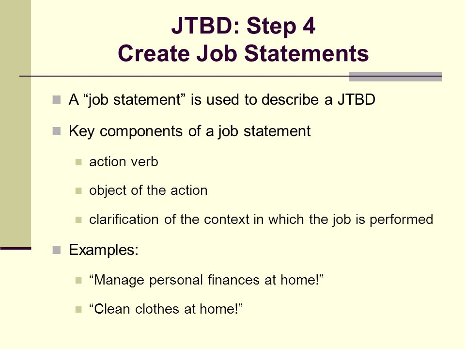 "JTBD: Step 4 Create Job Statements A ""job statement"" is used to describe a JTBD Key components of a job statement action verb object of the action cla"
