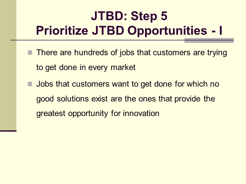 JTBD: Step 5 Prioritize JTBD Opportunities - I There are hundreds of jobs that customers are trying to get done in every market Jobs that customers want to get done for which no good solutions exist are the ones that provide the greatest opportunity for innovation