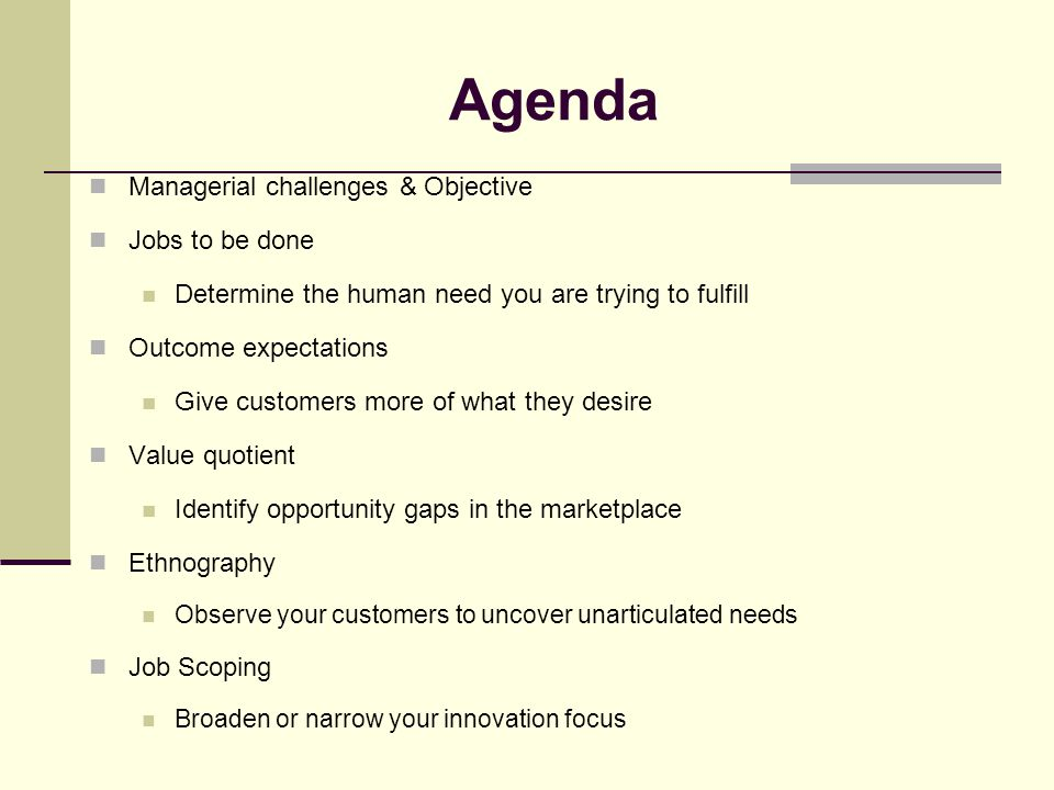 JTBD: Step 2 Identify jobs customers are trying to get done Study customers and find out what they are trying to accomplish Several methods exist Ethnography research Cultural Archetype research Other techniques observation, interviews, customer complaints focus groups