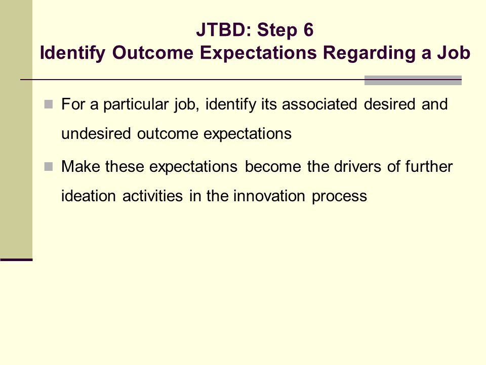 JTBD: Step 6 Identify Outcome Expectations Regarding a Job For a particular job, identify its associated desired and undesired outcome expectations Ma