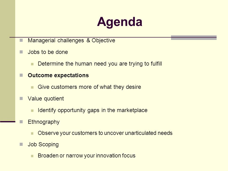 Agenda Managerial challenges & Objective Jobs to be done Determine the human need you are trying to fulfill Outcome expectations Give customers more of what they desire Value quotient Identify opportunity gaps in the marketplace Ethnography Observe your customers to uncover unarticulated needs Job Scoping Broaden or narrow your innovation focus