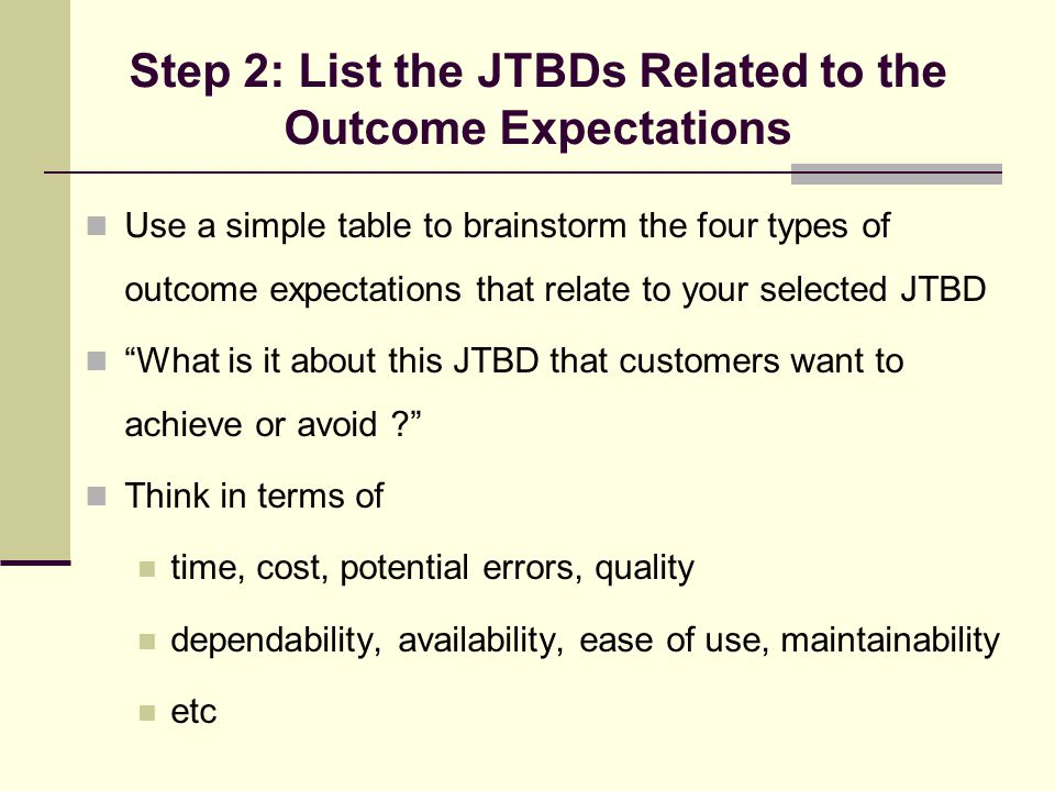 Step 2: List the JTBDs Related to the Outcome Expectations Use a simple table to brainstorm the four types of outcome expectations that relate to your selected JTBD What is it about this JTBD that customers want to achieve or avoid ? Think in terms of time, cost, potential errors, quality dependability, availability, ease of use, maintainability etc
