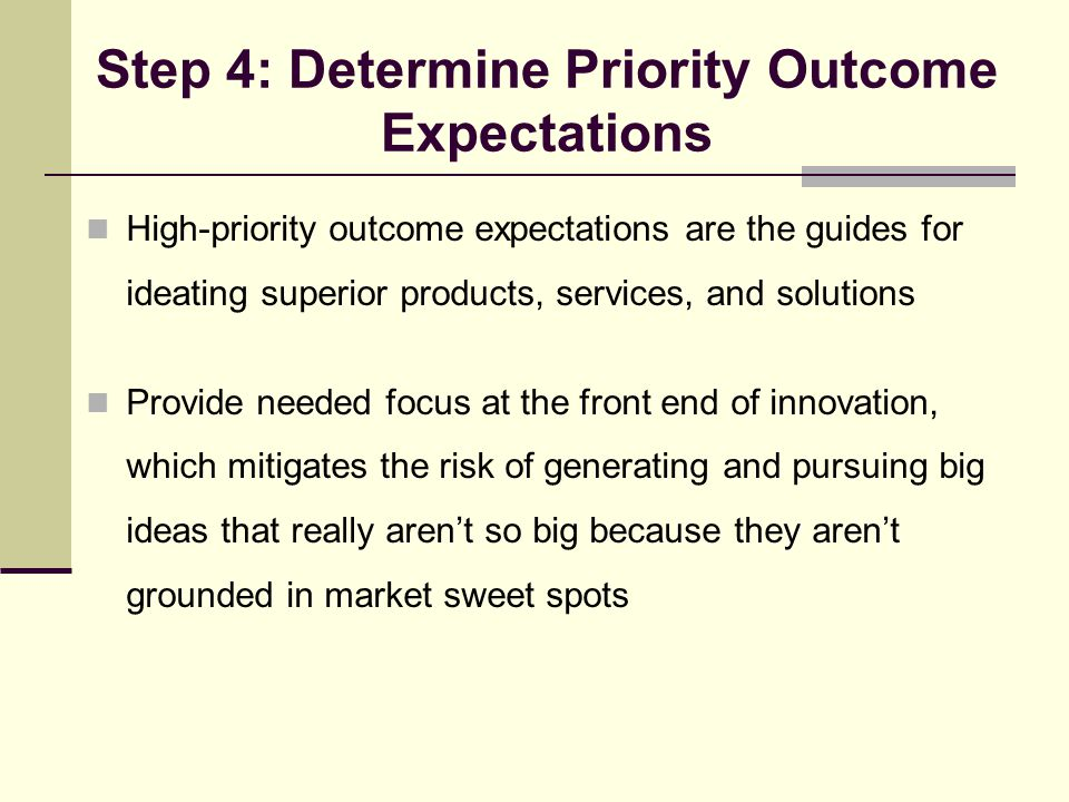Step 4: Determine Priority Outcome Expectations High-priority outcome expectations are the guides for ideating superior products, services, and soluti