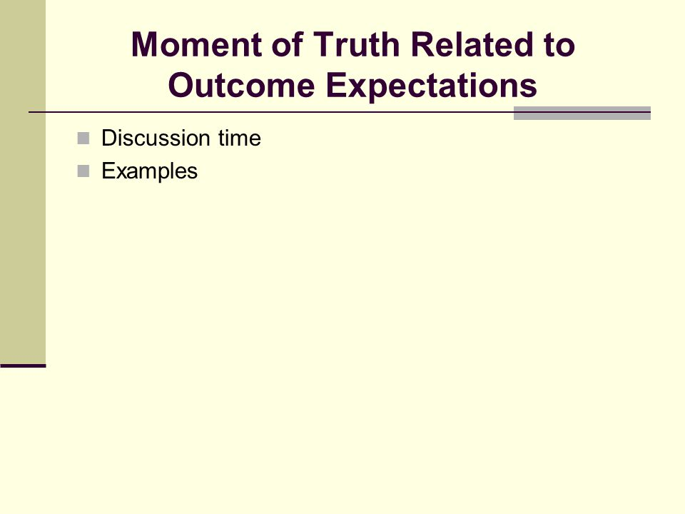 Moment of Truth Related to Outcome Expectations Discussion time Examples