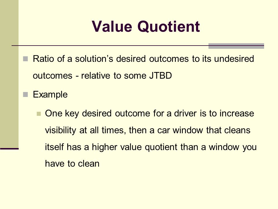 Value Quotient Ratio of a solution's desired outcomes to its undesired outcomes - relative to some JTBD Example One key desired outcome for a driver i