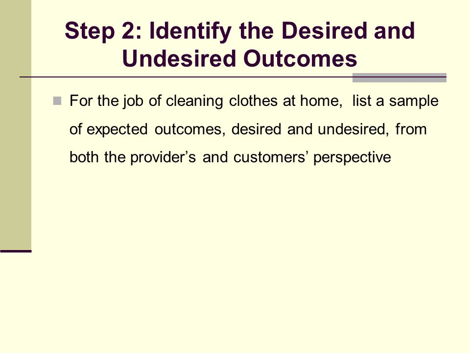 Step 2: Identify the Desired and Undesired Outcomes For the job of cleaning clothes at home, list a sample of expected outcomes, desired and undesired, from both the provider's and customers' perspective
