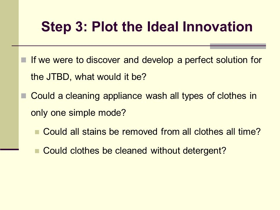 Step 3: Plot the Ideal Innovation If we were to discover and develop a perfect solution for the JTBD, what would it be? Could a cleaning appliance was