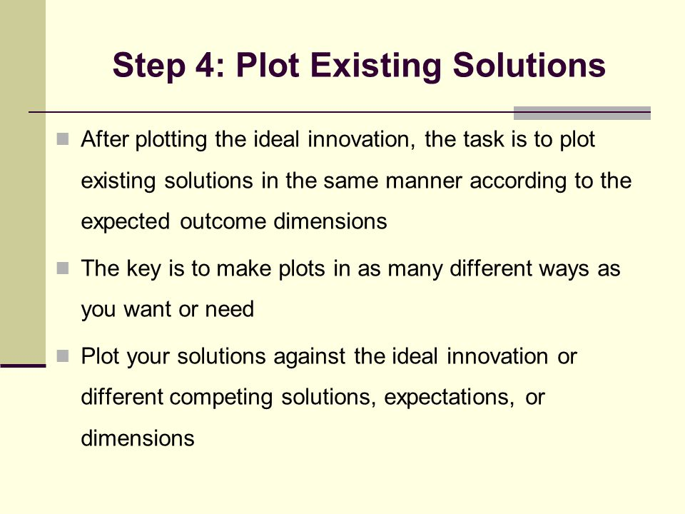 Step 4: Plot Existing Solutions After plotting the ideal innovation, the task is to plot existing solutions in the same manner according to the expected outcome dimensions The key is to make plots in as many different ways as you want or need Plot your solutions against the ideal innovation or different competing solutions, expectations, or dimensions