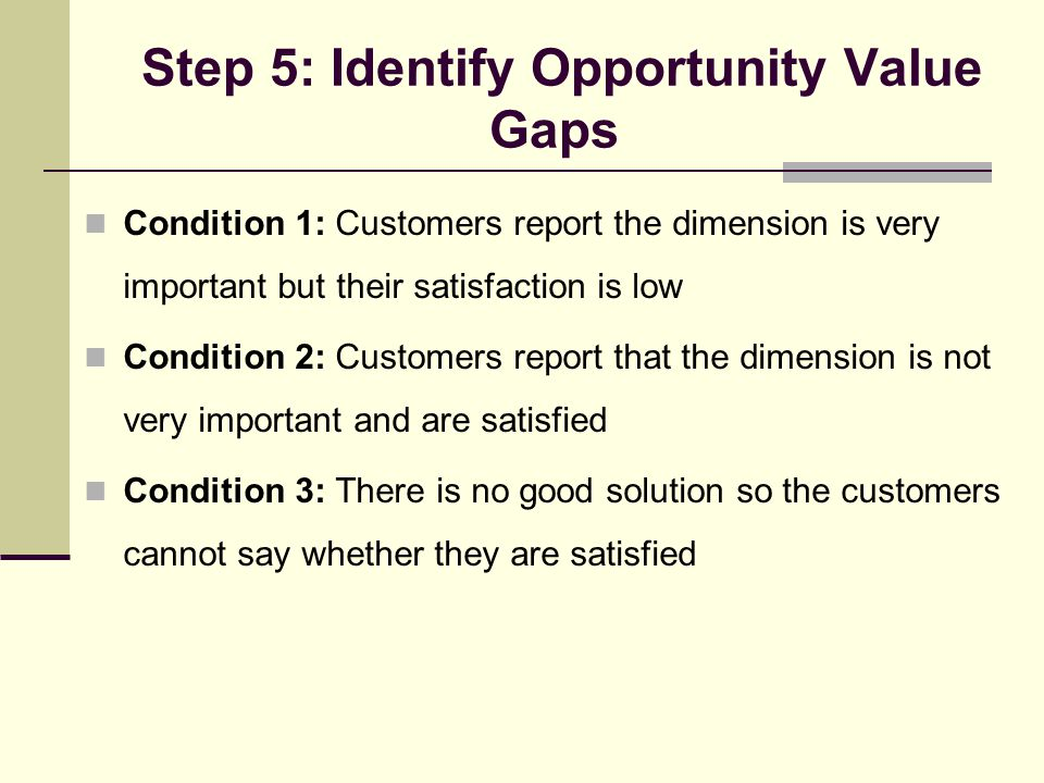Step 5: Identify Opportunity Value Gaps Condition 1: Customers report the dimension is very important but their satisfaction is low Condition 2: Customers report that the dimension is not very important and are satisfied Condition 3: There is no good solution so the customers cannot say whether they are satisfied