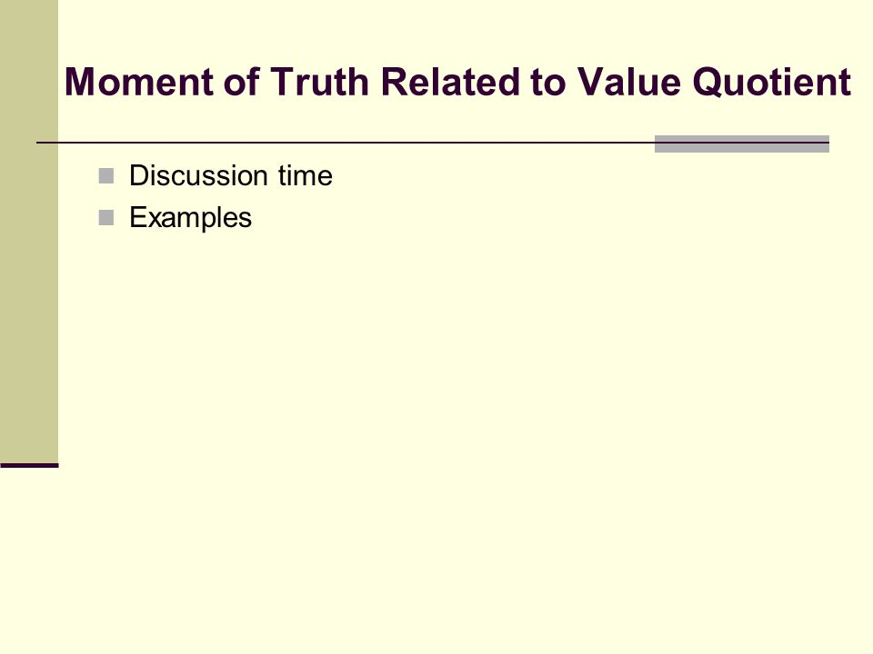 Moment of Truth Related to Value Quotient Discussion time Examples