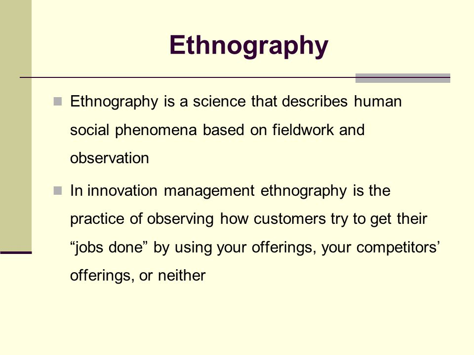 Ethnography Ethnography is a science that describes human social phenomena based on fieldwork and observation In innovation management ethnography is