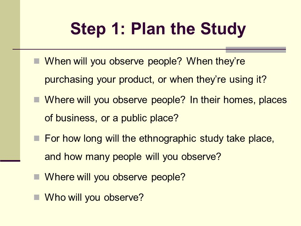 Step 1: Plan the Study When will you observe people? When they're purchasing your product, or when they're using it? Where will you observe people? In