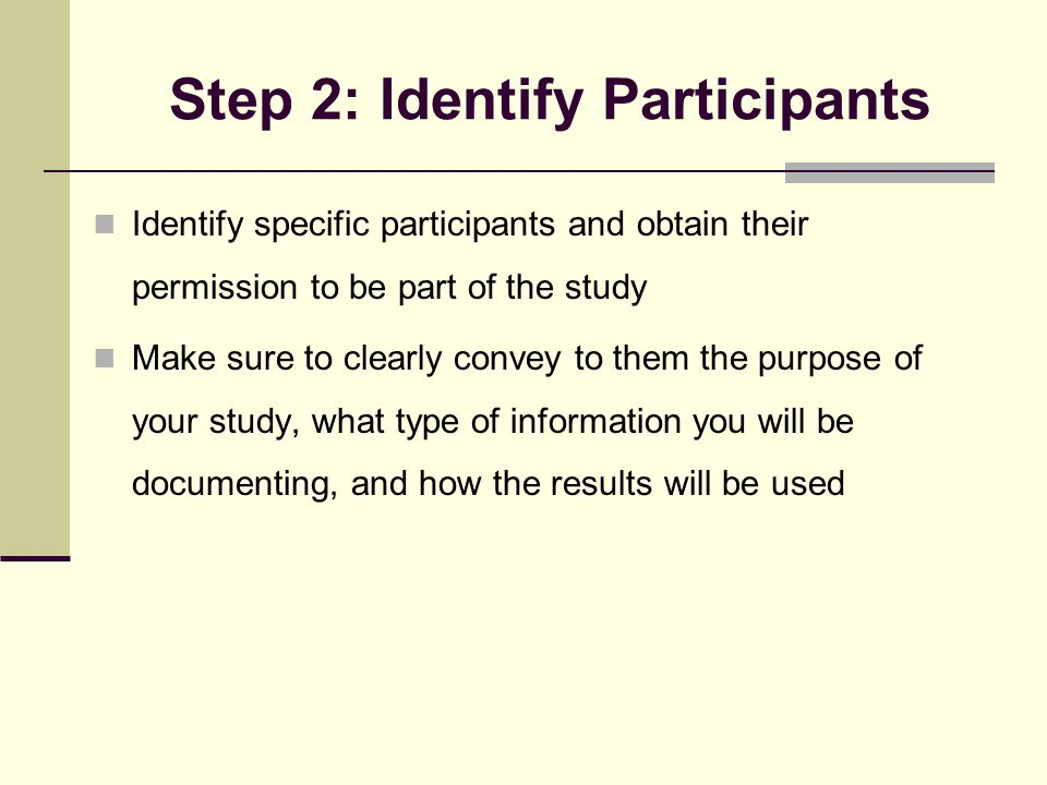 Step 2: Identify Participants Identify specific participants and obtain their permission to be part of the study Make sure to clearly convey to them the purpose of your study, what type of information you will be documenting, and how the results will be used