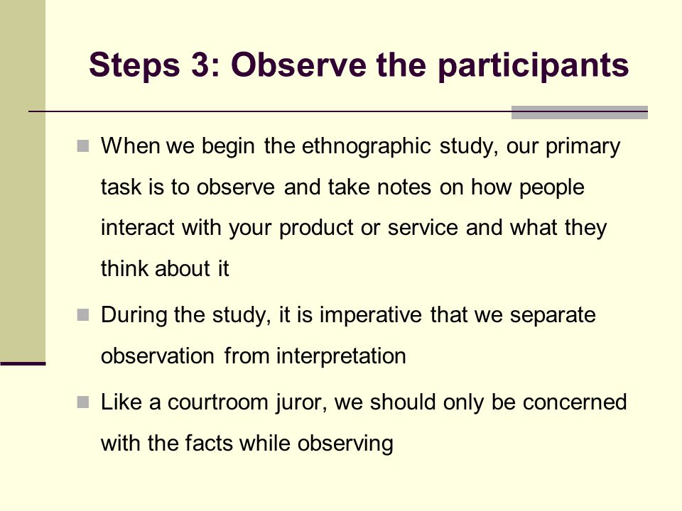 Steps 3: Observe the participants When we begin the ethnographic study, our primary task is to observe and take notes on how people interact with your product or service and what they think about it During the study, it is imperative that we separate observation from interpretation Like a courtroom juror, we should only be concerned with the facts while observing