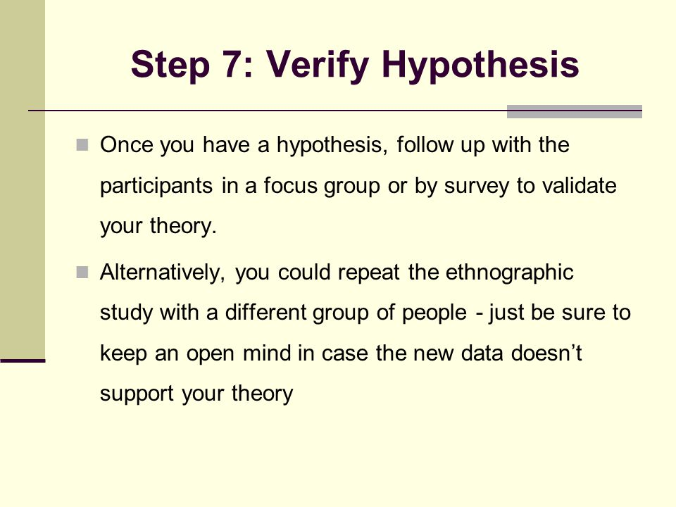 Step 7: Verify Hypothesis Once you have a hypothesis, follow up with the participants in a focus group or by survey to validate your theory.