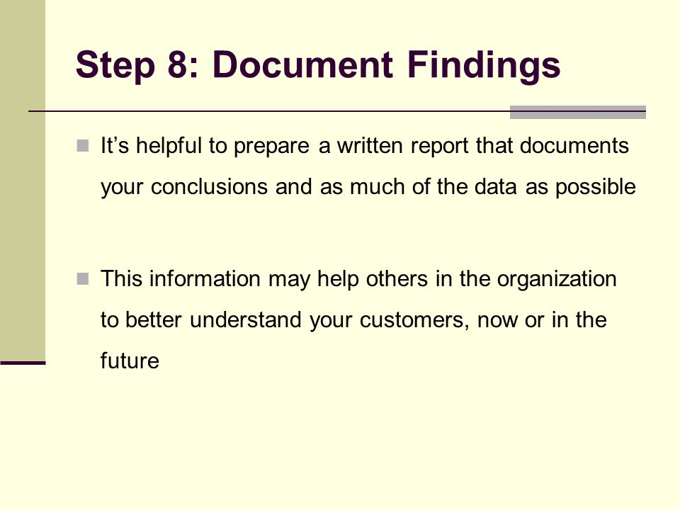 Step 8: Document Findings It's helpful to prepare a written report that documents your conclusions and as much of the data as possible This information may help others in the organization to better understand your customers, now or in the future