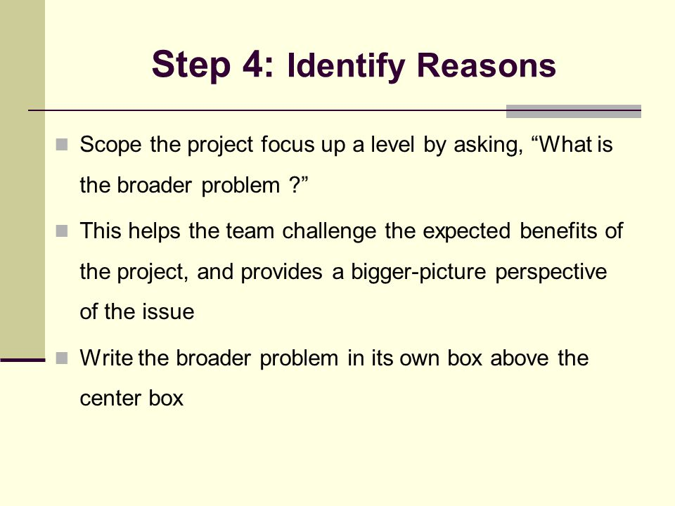 "Step 4: Identify Reasons Scope the project focus up a level by asking, ""What is the broader problem ?"" This helps the team challenge the expected bene"