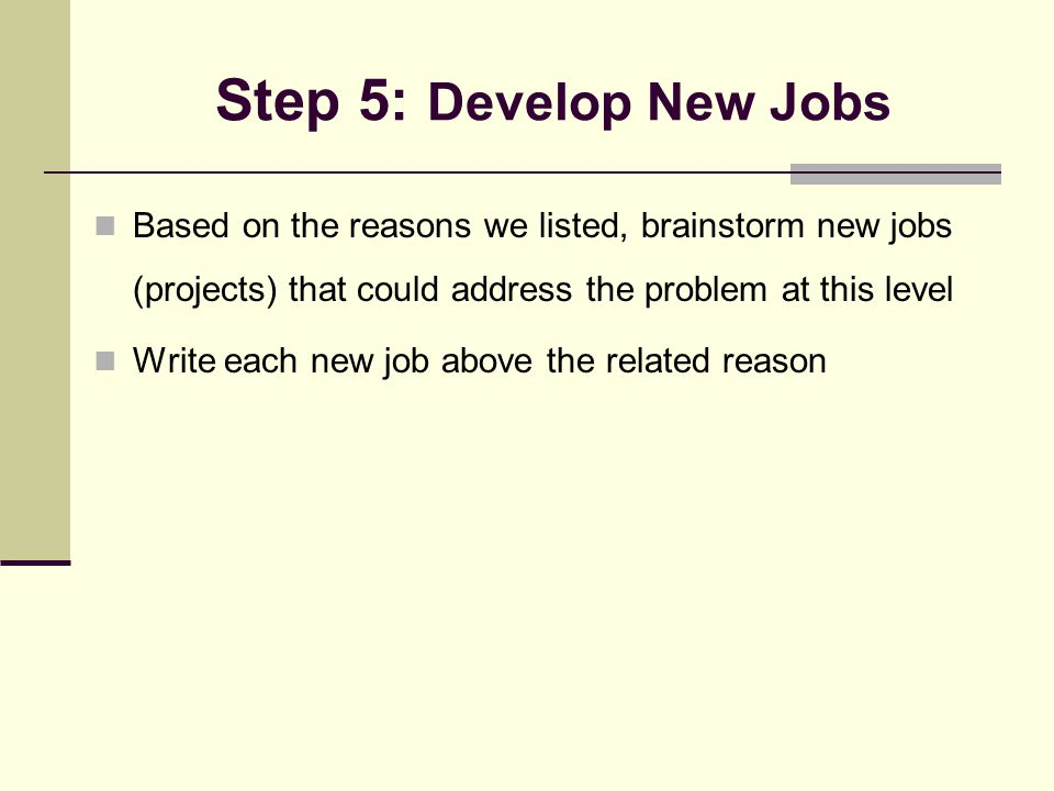 Step 5: Develop New Jobs Based on the reasons we listed, brainstorm new jobs (projects) that could address the problem at this level Write each new job above the related reason