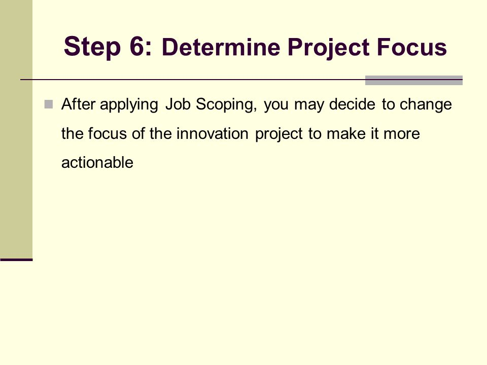 Step 6: Determine Project Focus After applying Job Scoping, you may decide to change the focus of the innovation project to make it more actionable