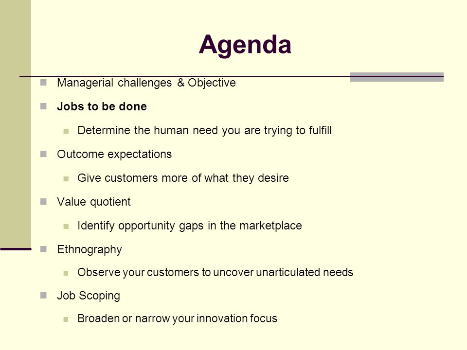 Agenda Managerial challenges & Objective Jobs to be done Determine the human need you are trying to fulfill Outcome expectations Give customers more o