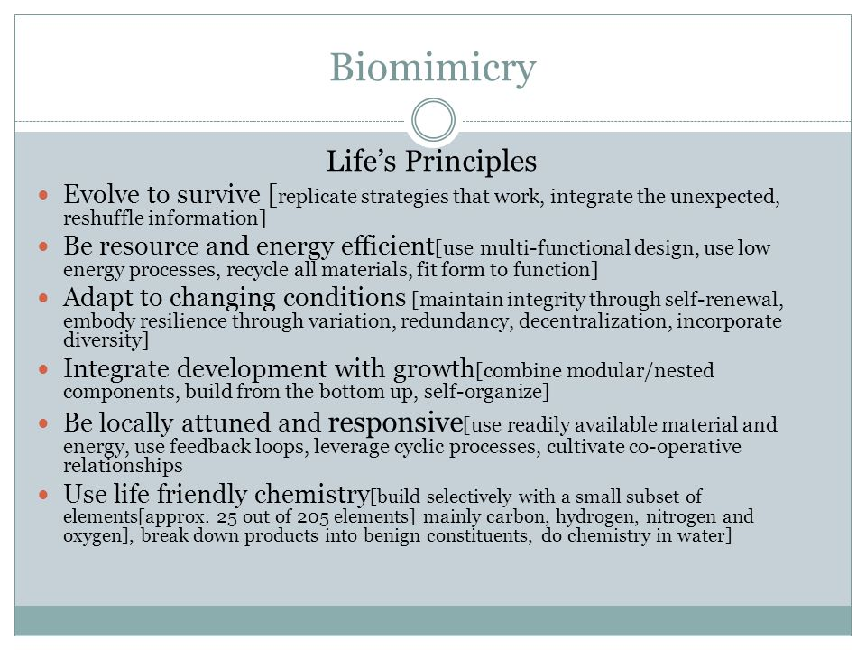 Biomimicry Life's Principles Evolve to survive [ replicate strategies that work, integrate the unexpected, reshuffle information] Be resource and energy efficient [use multi-functional design, use low energy processes, recycle all materials, fit form to function] Adapt to changing conditions [maintain integrity through self-renewal, embody resilience through variation, redundancy, decentralization, incorporate diversity] Integrate development with growth [combine modular/nested components, build from the bottom up, self-organize] Be locally attuned and responsive [use readily available material and energy, use feedback loops, leverage cyclic processes, cultivate co-operative relationships Use life friendly chemistry [build selectively with a small subset of elements[approx.
