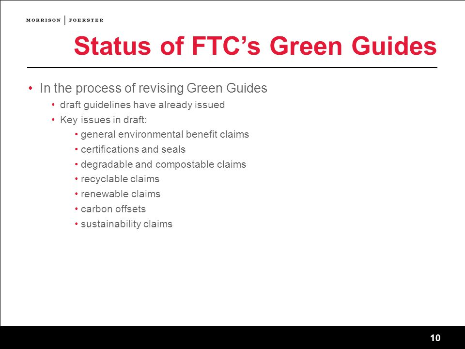 10 Status of FTC's Green Guides In the process of revising Green Guides draft guidelines have already issued Key issues in draft: general environmental benefit claims certifications and seals degradable and compostable claims recyclable claims renewable claims carbon offsets sustainability claims 10 sf-2745011