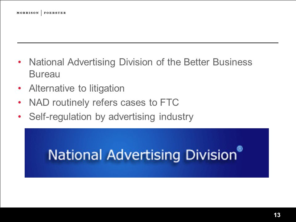 13 NAD Proceedings National Advertising Division of the Better Business Bureau Alternative to litigation NAD routinely refers cases to FTC Self-regulation by advertising industry