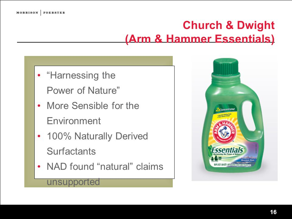 16 Church & Dwight (Arm & Hammer Essentials) Harnessing the Power of Nature More Sensible for the Environment 100% Naturally Derived Surfactants NAD found natural claims unsupported