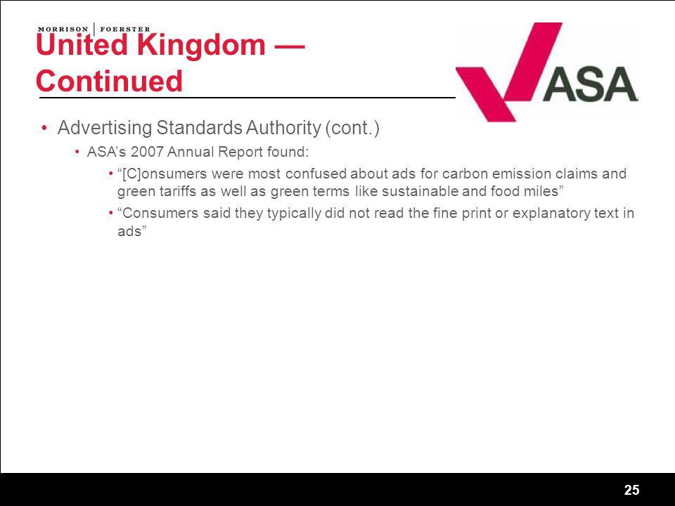 25 United Kingdom — Continued Advertising Standards Authority (cont.) ASA's 2007 Annual Report found: [C]onsumers were most confused about ads for carbon emission claims and green tariffs as well as green terms like sustainable and food miles Consumers said they typically did not read the fine print or explanatory text in ads 25 sf-2745011