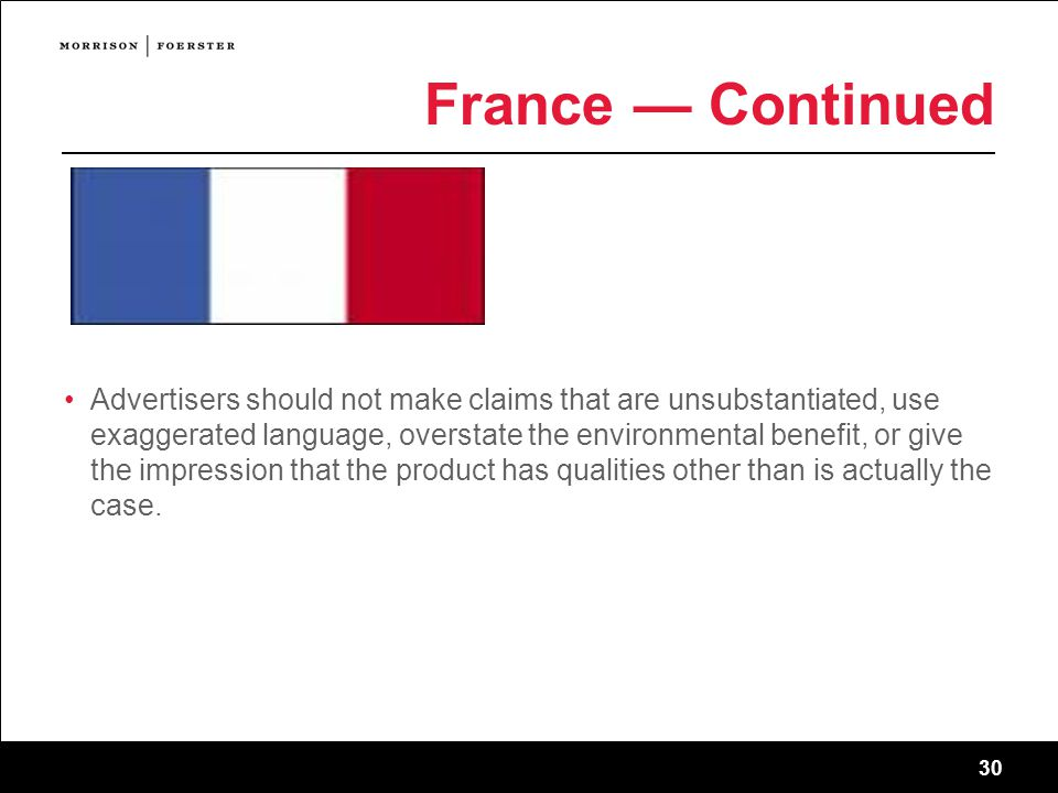 30 France — Continued Advertisers should not make claims that are unsubstantiated, use exaggerated language, overstate the environmental benefit, or give the impression that the product has qualities other than is actually the case.